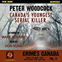 Peter Woodcock: Canada's Youngest Serial Killer: Crimes Canada: True Crimes That Shocked the Nation, Book 11 Audiobook by Peter Vronsky, Mark Bourrie, R. J. Parker Narrated by Don Kline
