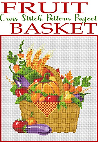 Fruit Basket Cross Stitch Pattern Project: Fun and Easy Needlework Design (Counted Cross Stitch Patterns Book 2)