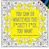 Download You Can Do Whatever The F*ckety F*ck You Want: An Adult Coloring Book Filled With Swear Word Affirmations in PDF ePUB Free Online