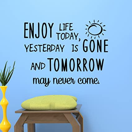 Wall Decal Quote Enjoy Life Today Yesterday Is Gone And Tomorrow May