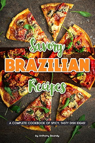 Savory Brazilian Recipes: A Complete Cookbook of Spicy, Tasty Dish Ideas!