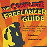 The Complete Freelancer Guide: Become Your Own Boss, Do What You Love, and Make Money Doing It | Peer Hustle,Ian Balina