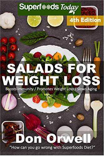 Salads for Weight Loss: Fourth Edition: Over 90 Quick & Easy Gluten Free Low Cholesterol Whole Foods Recipes full of Antioxidants & Phytochemicals (Natural Weight Loss Transformation Book 110)