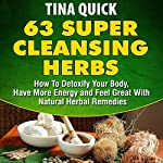 63 Super Cleansing Herbs: How to Detoxify Your Body, Have More Energy and Feel Great with Natural Herbal Remedies | Tina Quick
