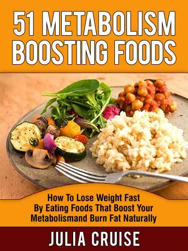 51 Metabolism Boosting Foods: How To Lose Weight Fast By Eating Foods That Boost Your Metabolism and Burn Fat Naturally (Fat Burning Foods Book 2)