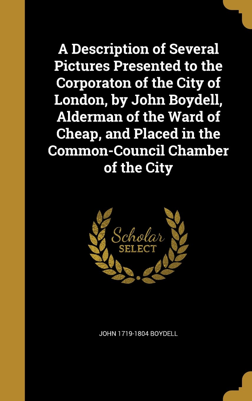 Download A Description of Several Pictures Presented to the Corporaton of the City of London, by John Boydell, Alderman of the Ward of Cheap, and Placed in the Common-Council Chamber of the City pdf epub