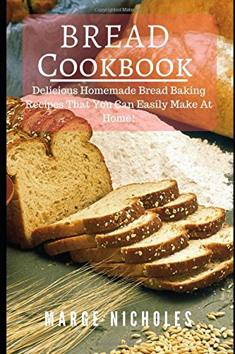 Bread Cookbook: Delicious Homemade Bread Baking Recipes That You Can Easily Make At Home! by Marge Nicholes