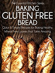 Baking Gluten Free Bread: Quick and Simple Recipes for Baking Healthy, Wheat Free Loaves that Taste Amazing (The Essential Kitchen Series Book 15)