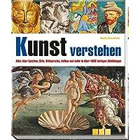 Kunst verstehen: Alles über Epochen, Stile, Bildsprache, Aufbau und mehr in über 1000 farbigen Abbildungen