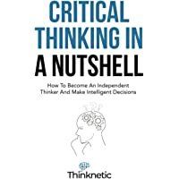 Critical Thinking In A Nutshell: How To Become An Independent Thinker And Make Intelligent Decisions (Critical Thinking…