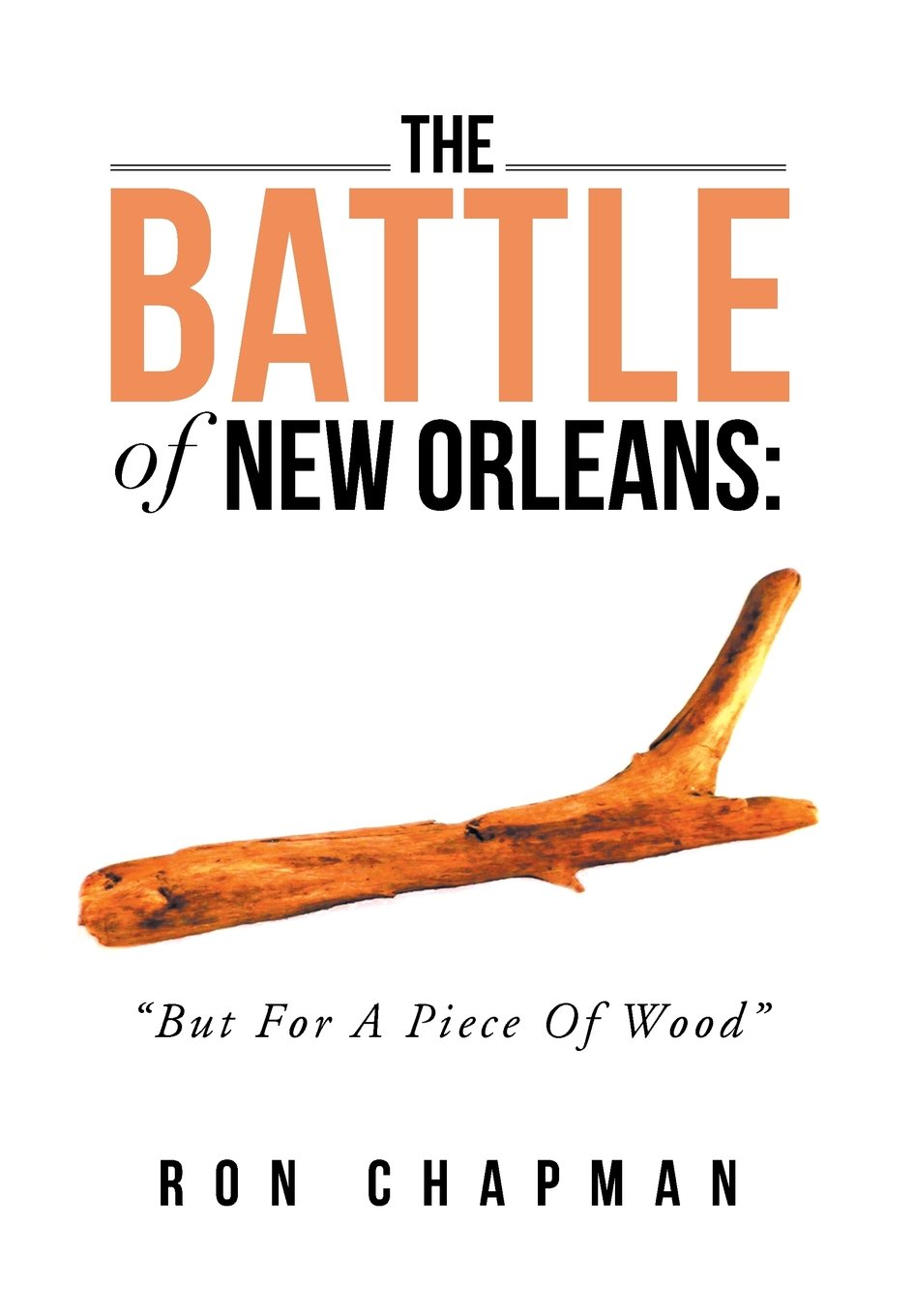 The Battle of New Orleans: But for a Piece of Wood: Ron Chapman:  9781483697628: Military: Amazon Canada