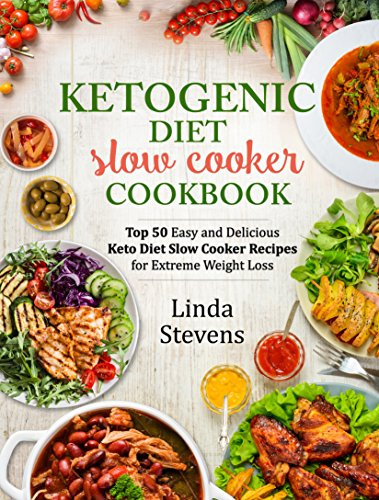 Ketogenic Diet Slow Cooker Cookbook: Top 50 Easy and Delicious Ketogenic Slow Cooker Recipes for Extreme Weight Loss by Linda Stevens