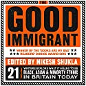 The Good Immigrant Audiobook by Nikesh Shukla - editor Narrated by Nikesh Shukla, Varaidzo, Chimene Suleyman, Vera Chok, Daniel York Loh, Himesh Patel, Nish Kumar, Reni Eddo-Lodge, Wei Ming Kam, Darren Chetty