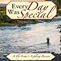 Every Day Was Special: A Fly Fisher's Lifelong Passion Audiobook by William G. Tapply Narrated by Dennis Holland
