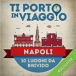 Ti porto in viaggio: Napoli. Dieci luoghi da brivido   Anna Pernice di TBnet