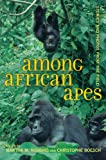 Among African Apes - Stories and Photos from the Field, Martha Robbins and Christophe Boesch, 0520274598