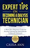 Expert Tips on Becoming a Dialysis Technician: A Must Have Beginner's Guide For Anyone Entering The Hemodialysis Profession