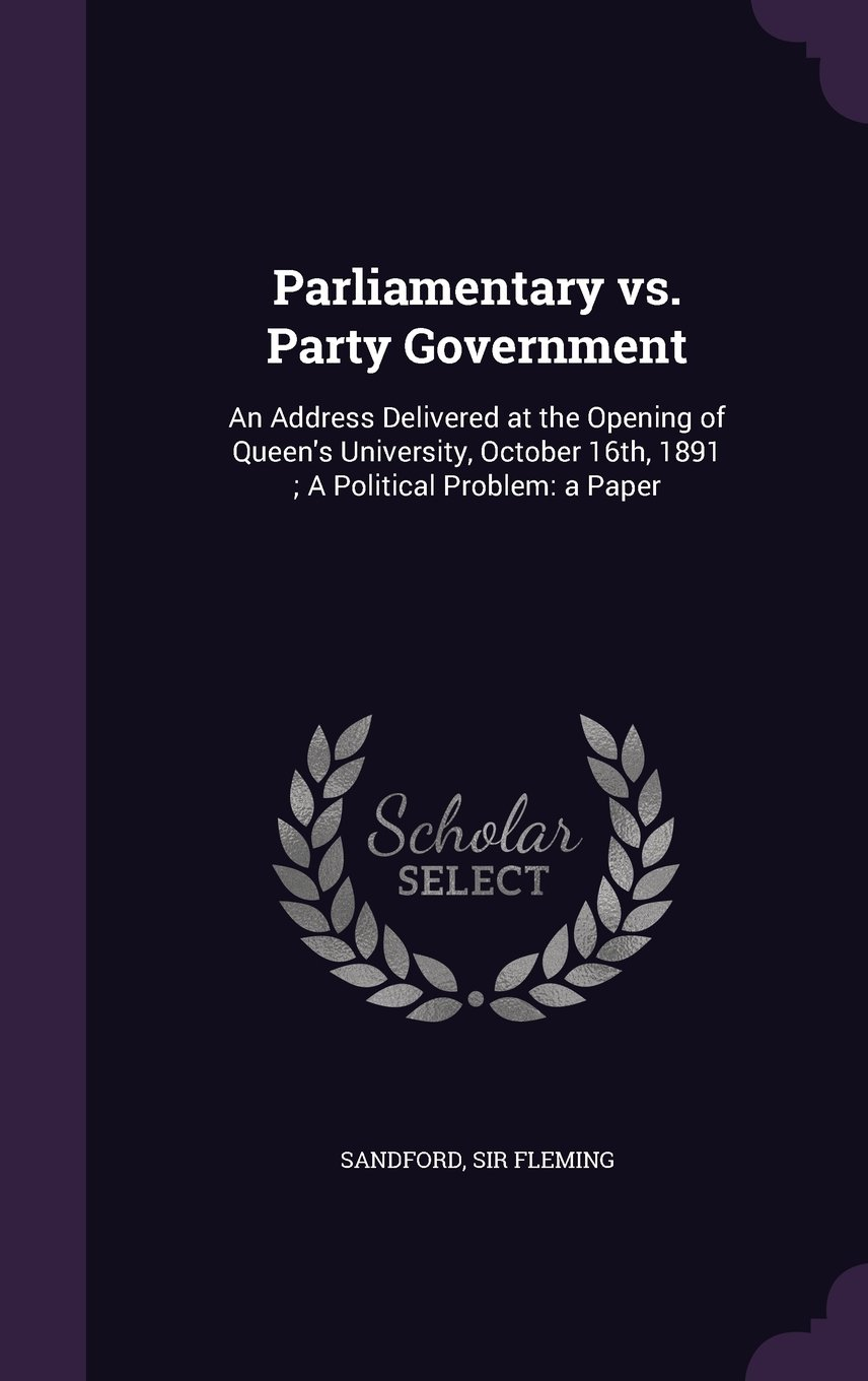 Read Online Parliamentary vs. Party Government: An Address Delivered at the Opening of Queen's University, October 16th, 1891; A Political Problem: A Paper PDF