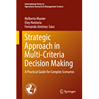 Strategic Approach in Multi-Criteria Decision Making: A Practical Guide for Complex Scenarios (International Series in Operations Research & Management Science Book 275)