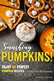 Smashing Pumpkins!: Enjoy 40 Perfect Pumpkin Recipes – A Fruit for All Seasons