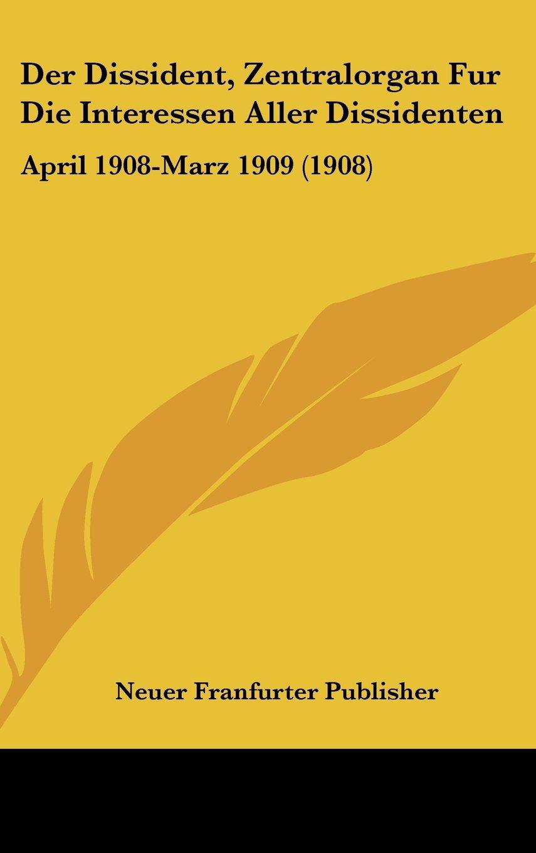 Der Dissident, Zentralorgan Fur Die Interessen Aller Dissidenten: April 1908-Marz 1909 (1908) (German Edition) pdf