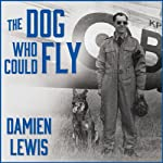 The Dog Who Could Fly: The Incredible True Story of a WWII Airman and the Four-Legged Hero Who Flew at His Side | Damien Lewis