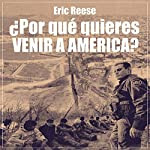 ¿Por qué quieres venir a America? [Why do you want to come to America?] | Eric Reese