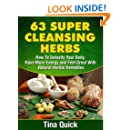 63 Super Cleansing Herbs: How To Detoxify Your Body, Have More Energy and Feel Great With Natural Herbal Remedies