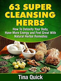 63 Super Cleansing Herbs: How To Detoxify Your Body, Have More Energy and Feel Great With Natural Herbal Remedies by [Quick, Tina]