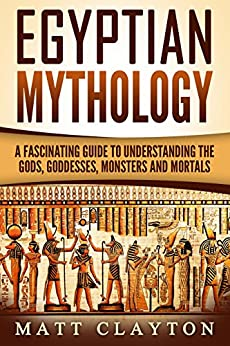 Egyptian Mythology: A Fascinating Guide to Understanding the Gods, Goddesses, Monsters, and Mortals (Greek Mythology - Norse Mythology - Egyptian Mythology Book 3) by [Clayton, Matt, History, Captivating]