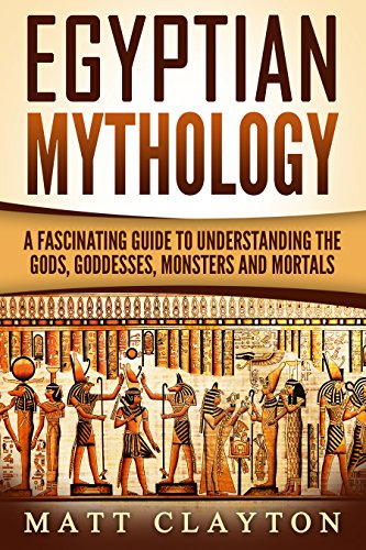 Egyptian Mythology: A Fascinating Guide to Understanding the Gods, Goddesses, Monsters, and Mortals (Greek Mythology - Norse Mythology - Egyptian Mythology Book ()