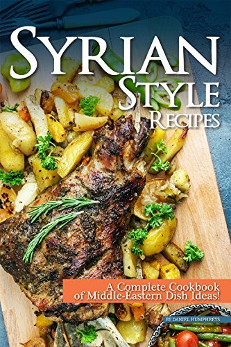 Syrian Style Recipes: A Complete Cookbook of Middle-Eastern Dish Ideas! by Daniel Humphreys