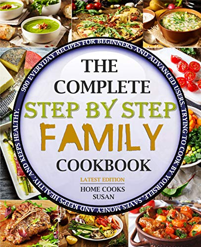 The Complete Step by Step Family Cookbook: 900 Everyday Recipes for Beginners and Advanced Users. Trying to cook by yourself, saves money and keeps healthy. by Home Cooks  Susan