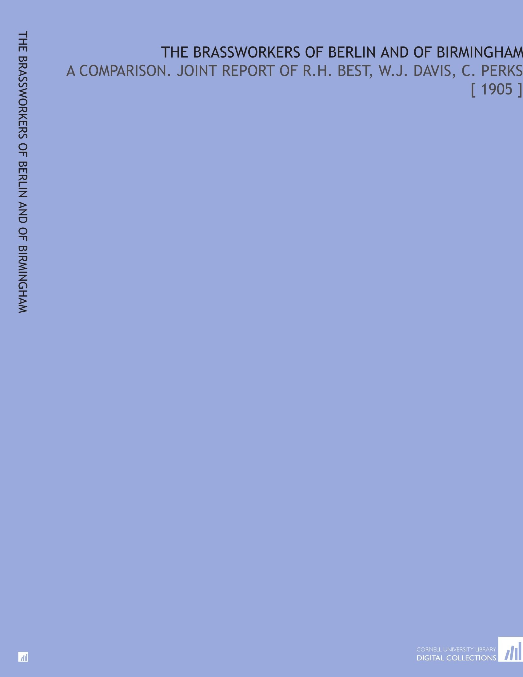 The Brassworkers of Berlin and of Birmingham: A Comparison. Joint Report of R.H. Best, W.J. Davis, C. Perks [ 1905 ] ebook