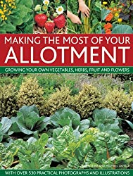 Making the Most of Your Allotment: Growing Your Own Vegetables, Herbs, Fruits and Flowers with Over 530 Practical Photographs and Illustrations