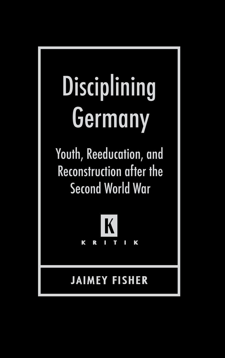 Download Disciplining Germany: Youth, Reeducation, and Reconstruction after the Second World War (Kritik: German Literary Theory and Cultural Studies Series) ebook