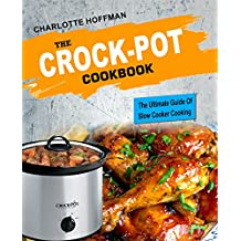 The Crock Pot Cookbook: The Ultimate Guide Of Slow Cooker Cooking (Ketogenic, Low Carb, Paleo, Vegetarian & Vegan, Gluten Free, Weight Loss)
