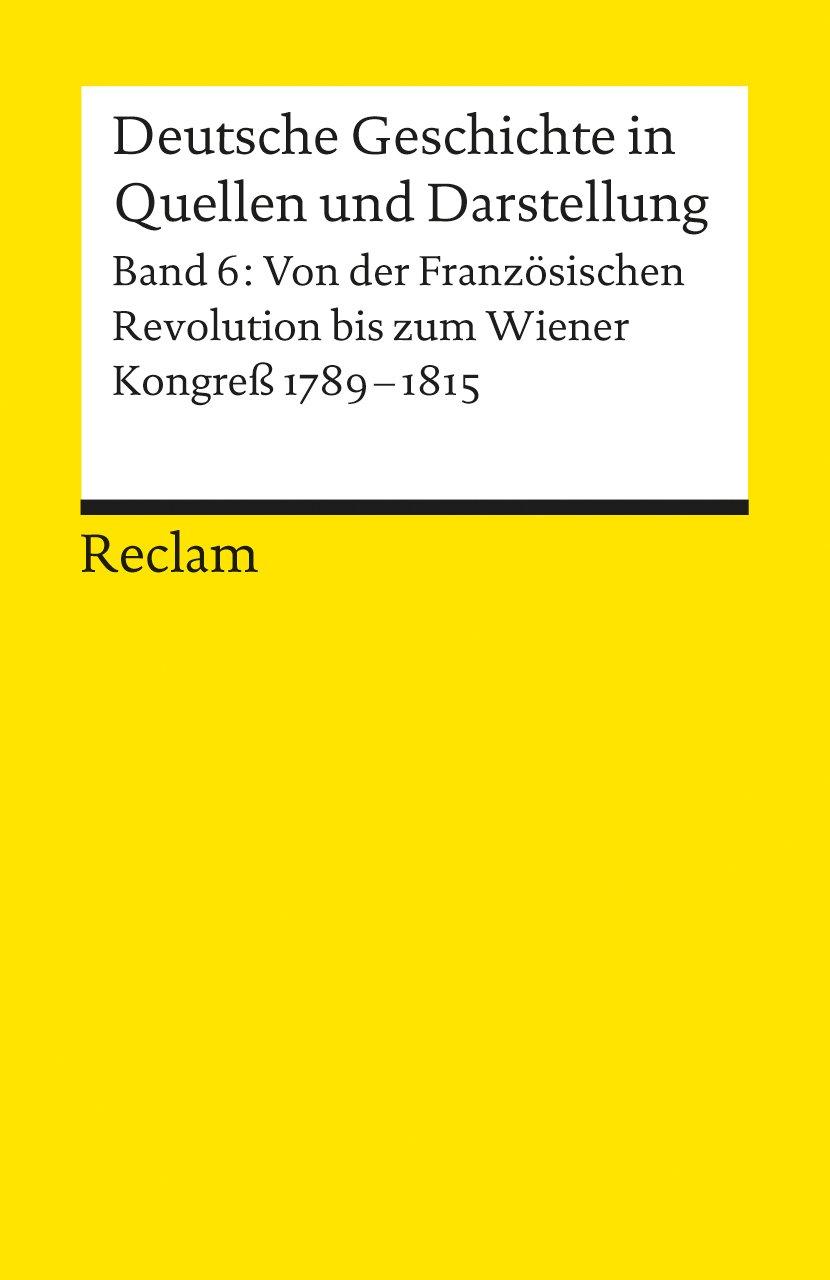 Deutsche Geschichte in Quellen und Darstellung, Band 6: Von der Französischen Revolution bis zum Wiener Kongress 1789-1815