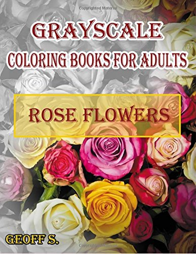 Rose Flowers Grayscale Coloring Books For Adults: A Grayscale Adult Coloring Book of Rose Flowers (Coloring Books for Grownups) (Volume 1) pdf epub