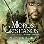 Moros y cristianos [Moors and Christians]: La gran aventura de la España medieval [The Great Adventure of Medieval Spain] | Javier Esparza
