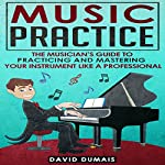 Music Practice: The Musician's Guide to Practicing and Mastering Your Instrument Like a Professional | David Dumais
