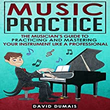 Music Practice: The Musician's Guide to Practicing and Mastering Your Instrument Like a Professional Audiobook by David Dumais Narrated by Jennifer Capunitan
