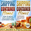 Shipping Container Homes: 2 in 1 Bundle: How to Move into a Shipping Container Home and a Comprehensive Guide to Shipping Container Homes Audiobook by Matt Brown Narrated by Robert Grothe