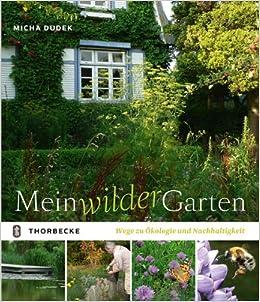 Mein Wilder Garten: Wege Zu Ökologie Und Nachhaltigkeit: Amazon.de: Micha  Dudek: Bücher