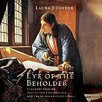 Eye of the Beholder: Johannes Vermeer, Antoni van Leeuwenhoek, and the Reinvention of Seeing   Laura Snyder