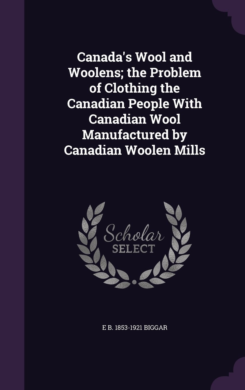 Read Online Canada's Wool and Woolens; The Problem of Clothing the Canadian People with Canadian Wool Manufactured by Canadian Woolen Mills ebook