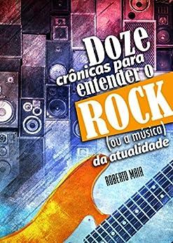 Doze Crônicas para Entender o Rock (ou a Música) da Atualidade (Portuguese Edition) by [Maia, Roberto]