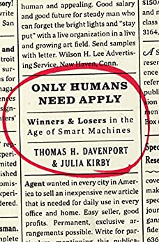Only Humans Need Apply: Winners and Losers in the Age of Smart Machines by [Davenport, Thomas H., Kirby, Julia]
