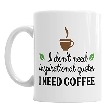 I Dont Need Inspirational Quotes I Need Coffee Ceramic Novelty Mug