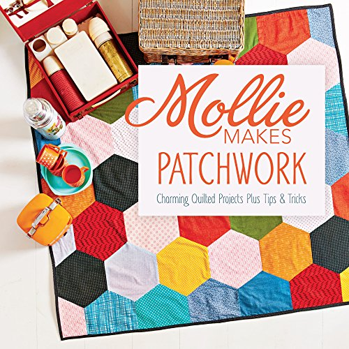Mollie Makes Patchwork: Charming Quilted Projects Plus Tips & Tricks